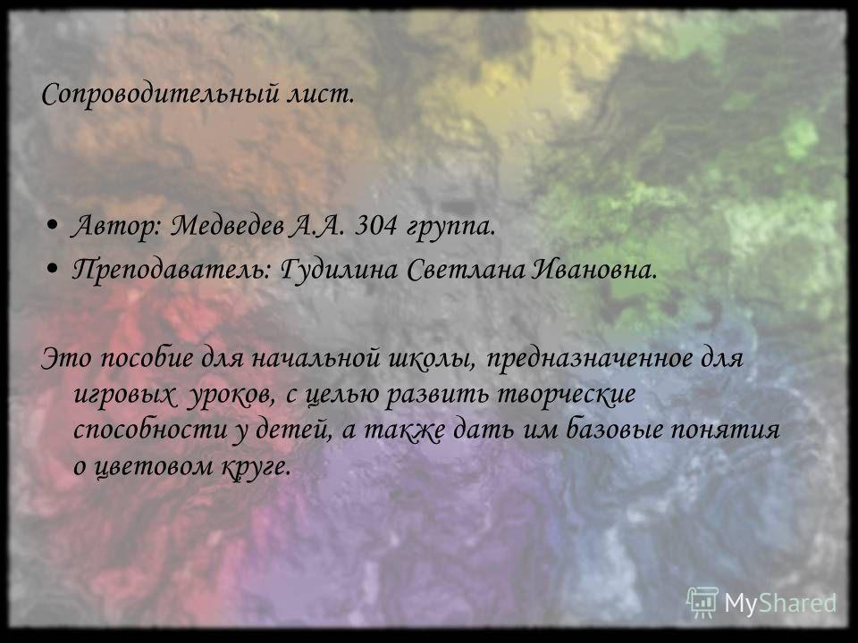 Сопроводительный лист. Автор: Медведев А.А. 304 группа. Преподаватель: Гудилина Светлана Ивановна. Это пособие для начальной школы, предназначенное для игровых уроков, с целью развить творческие способности у детей, а также дать им базовые понятия о