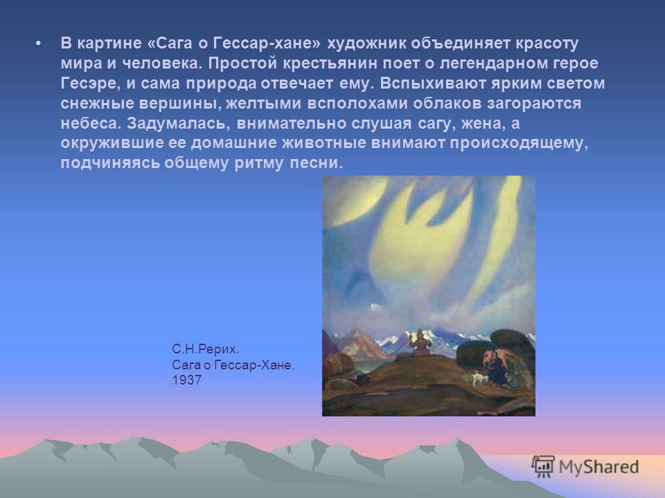 В картине «Сага о Гессар-хане» художник объединяет красоту мира и человека. Простой крестьянин поет о легендарном герое Гесэре, и сама природа отвечает ему. Вспыхивают ярким светом снежные вершины, желтыми всполохами облаков загораются небеса. Задума