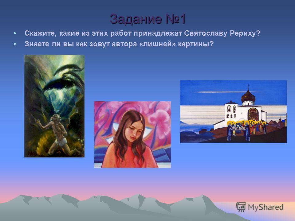 Скажите, какие из этих работ принадлежат Святославу Рериху? Знаете ли вы как зовут автора «лишней» картины? Задание 1