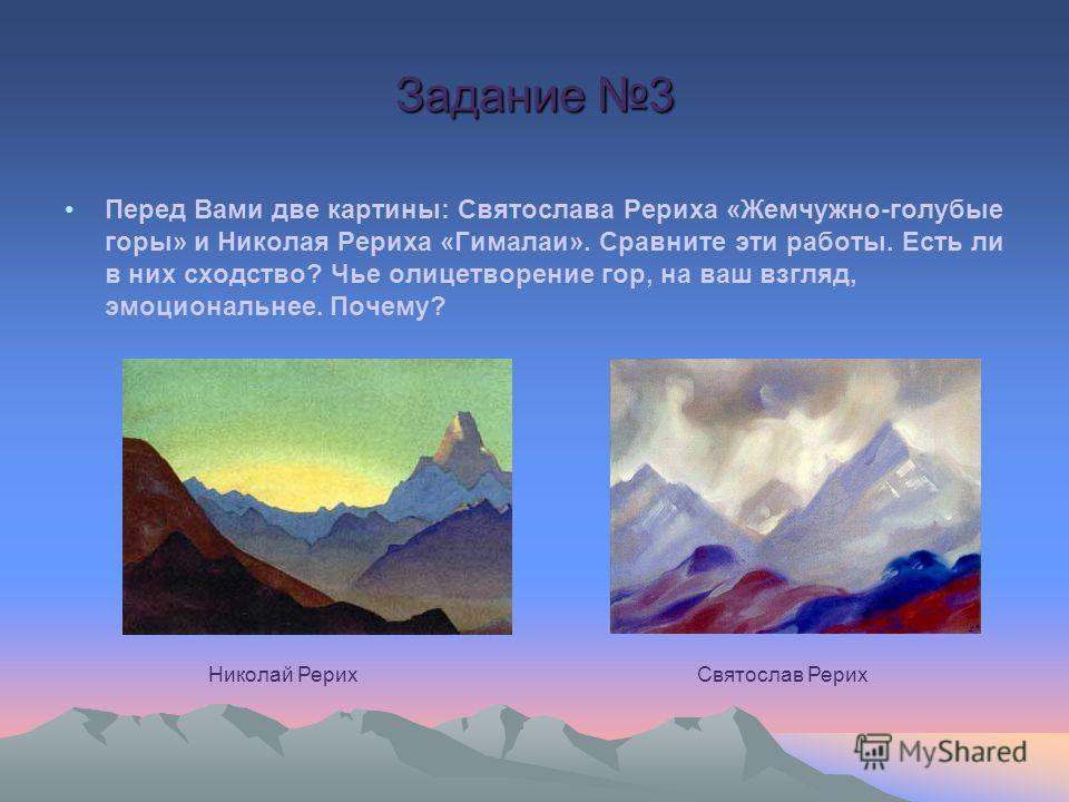 Задание 3 Перед Вами две картины: Святослава Рериха «Жемчужно-голубые горы» и Николая Рериха «Гималаи». Сравните эти работы. Есть ли в них сходство? Чье олицетворение гор, на ваш взгляд, эмоциональнее. Почему? Николай РерихСвятослав Рерих