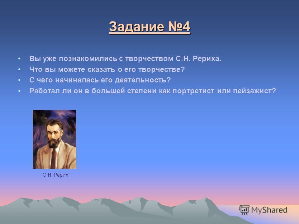 Задание 4 Задание 4 Вы уже познакомились с творчеством С.Н. Рериха. Что вы можете сказать о его творчестве? С чего начиналась его деятельность? Работал ли он в большей степени как портретист или пейзажист? С.Н. Рерих