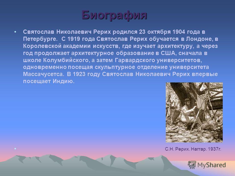 Биография Святослав Николаевич Рерих родился 23 октября 1904 года в Петербурге. С 1919 года Святослав Рерих обучается в Лондоне, в Королевской академии искусств, где изучает архитектуру, а через год продолжает архитектурное образование в США, сначала