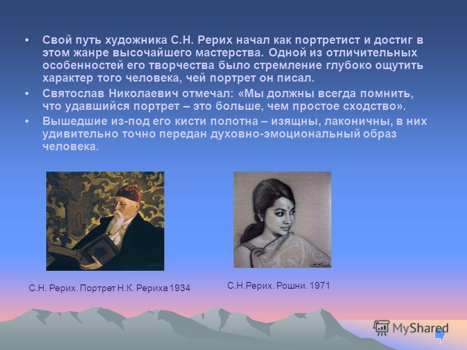 Свой путь художника С.Н. Рерих начал как портретист и достиг в этом жанре высочайшего мастерства. Одной из отличительных особенностей его творчества было стремление глубоко ощутить характер того человека, чей портрет он писал. Святослав Николаевич от