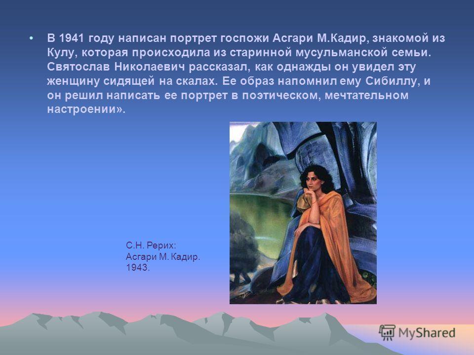 В 1941 году написан портрет госпожи Асгари М.Кадир, знакомой из Кулу, которая происходила из старинной мусульманской семьи. Святослав Николаевич рассказал, как однажды он увидел эту женщину сидящей на скалах. Ее образ напомнил ему Сибиллу, и он решил