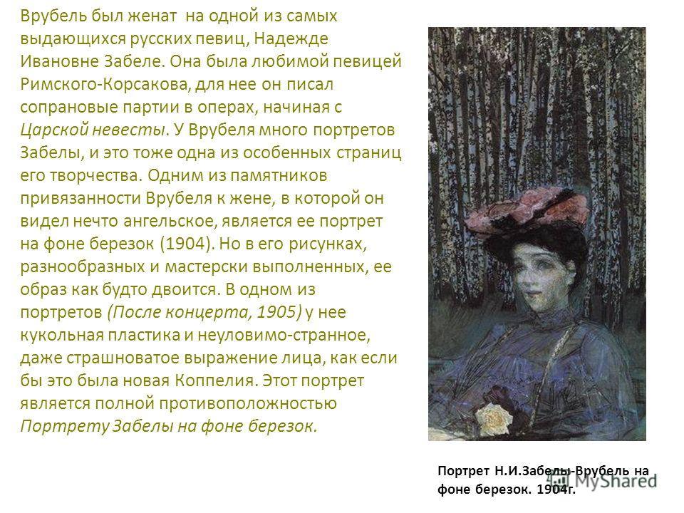 Врубель был женат на одной из самых выдающихся русских певиц, Надежде Ивановне Забеле. Она была любимой певицей Римского-Корсакова, для нее он писал сопрановые партии в операх, начиная с Царской невесты. У Врубеля много портретов Забелы, и это тоже о