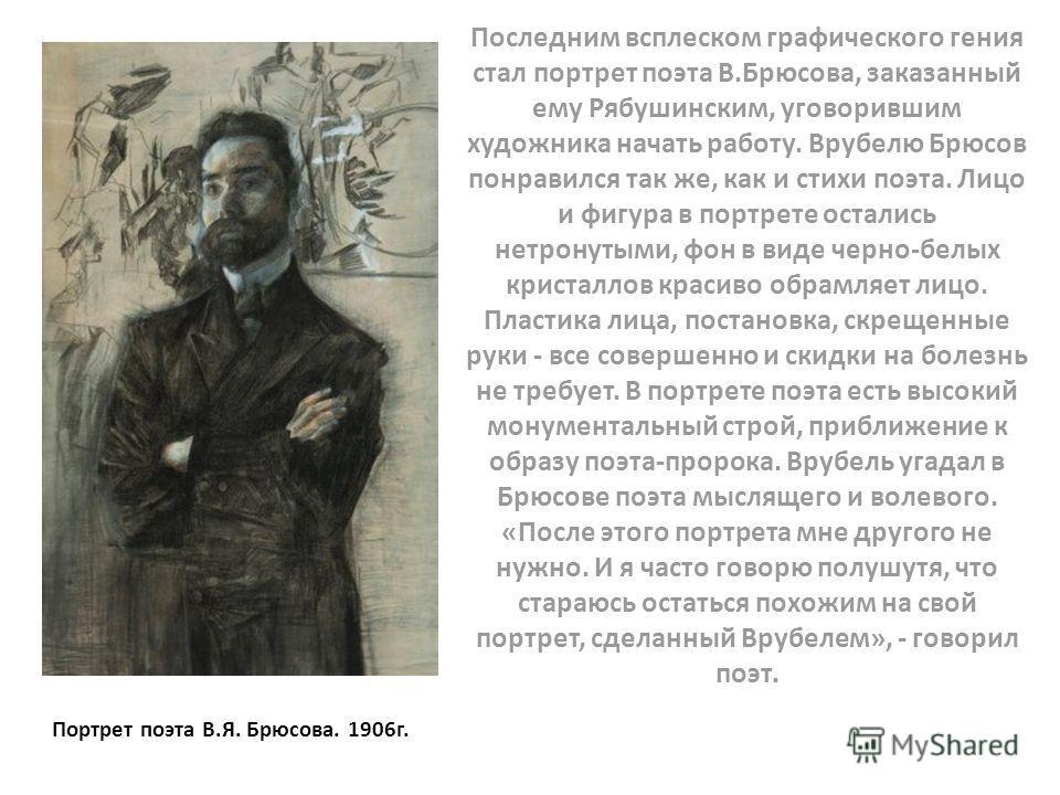 Последним всплеском графического гения стал портрет поэта В.Брюсова, заказанный ему Рябушинским, уговорившим художника начать работу. Врубелю Брюсов понравился так же, как и стихи поэта. Лицо и фигура в портрете остались нетронутыми, фон в виде черно