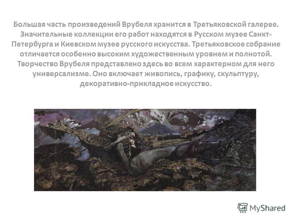 Большая часть произведений Врубеля хранится в Третьяковской галерее. Значительные коллекции его работ находятся в Русском музее Санкт- Петербурга и Киевском музее русского искусства. Третьяковское собрание отличается особенно высоким художественным у