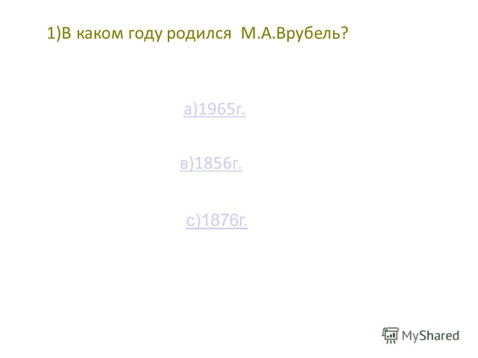 1)В каком году родился М.А.Врубель? с)1876г. а)1965г. в)1856г.
