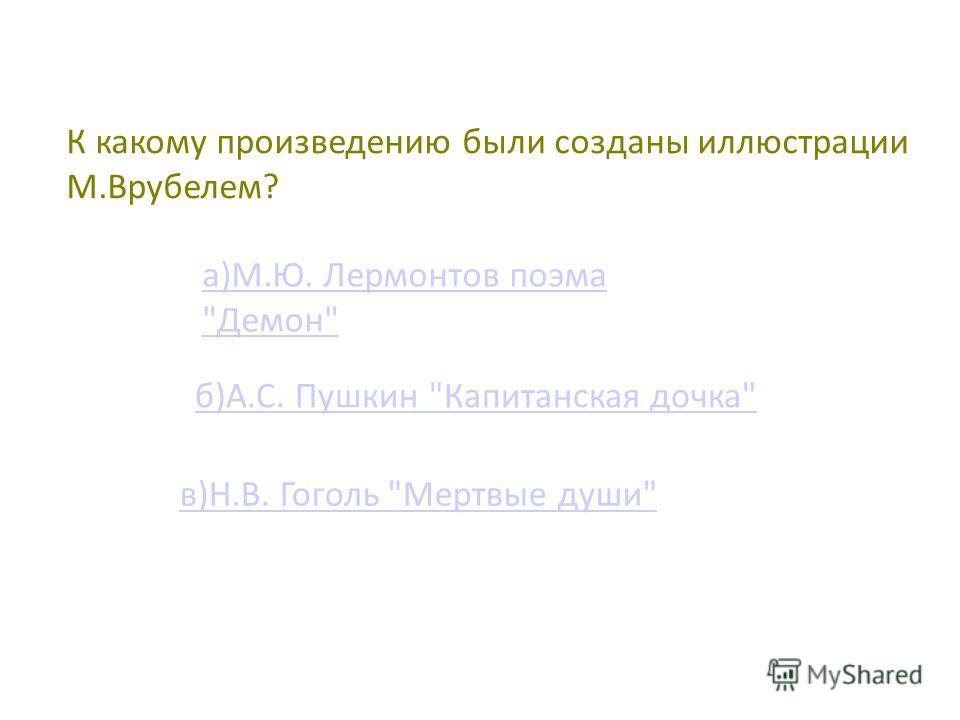 К какому произведению были созданы иллюстрации М.Врубелем? а)М.Ю. Лермонтов поэма Демон б)А.С. Пушкин Капитанская дочка в)Н.В. Гоголь Мертвые души
