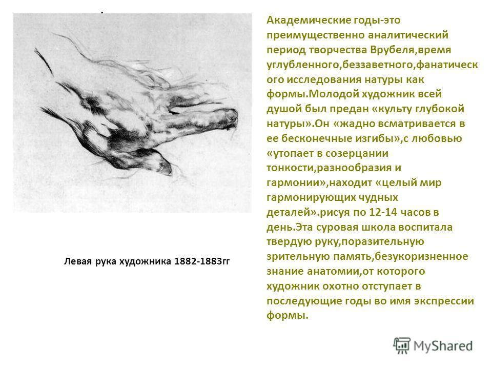 . Левая рука художника 1882-1883гг Академические годы-это преимущественно аналитический период творчества Врубеля,время углубленного,беззаветного,фанатическ ого исследования натуры как формы.Молодой художник всей душой был предан «культу глубокой нат