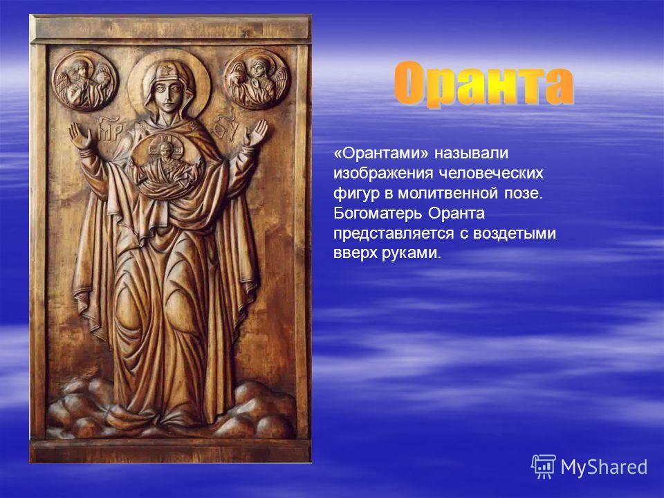 «Орантами» называли изображения человеческих фигур в молитвенной позе. Богоматерь Оранта представляется с воздетыми вверх руками.