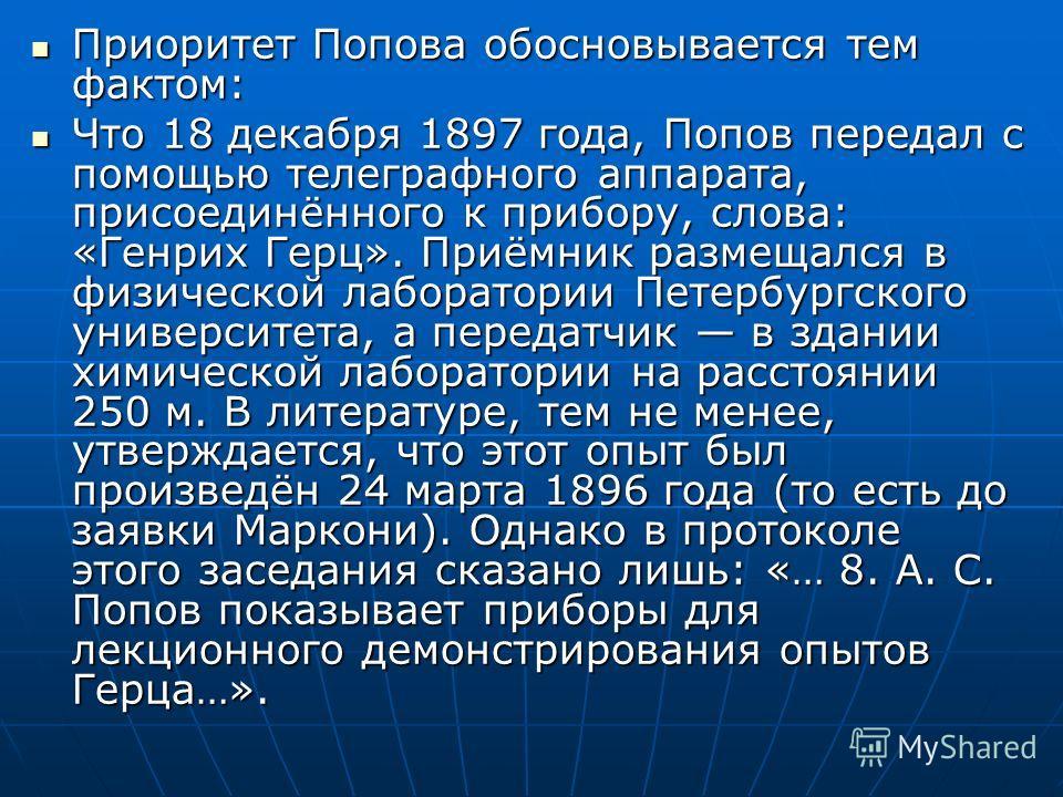 Приоритет Попова обосновывается тем фактом: Приоритет Попова обосновывается тем фактом: Что 18 декабря 1897 года, Попов передал с помощью телеграфного аппарата, присоединённого к прибору, слова: «Генрих Герц». Приёмник размещался в физической лаборат