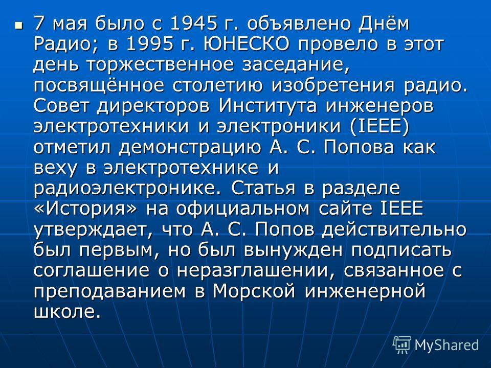 7 мая было с 1945 г. объявлено Днём Радио; в 1995 г. ЮНЕСКО провело в этот день торжественное заседание, посвящённое столетию изобретения радио. Совет директоров Института инженеров электротехники и электроники (IEEE) отметил демонстрацию А. С. Попов