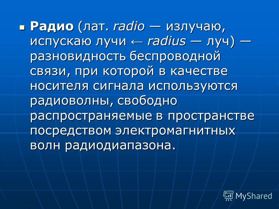 Радио (лат. radio излучаю, испускаю лучи radius луч) разновидность беспроводной связи, при которой в качестве носителя сигнала используются радиоволны, свободно распространяемые в пространстве посредством электромагнитных волн радиодиапазона. Радио (