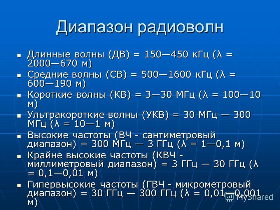 Диапазон радиоволн Длинные волны (ДВ) = 150450 кГц (λ = 2000670 м) Длинные волны (ДВ) = 150450 кГц (λ = 2000670 м) Средние волны (СВ) = 5001600 кГц (λ = 600190 м) Средние волны (СВ) = 5001600 кГц (λ = 600190 м) Короткие волны (КВ) = 330 МГц (λ = 1001