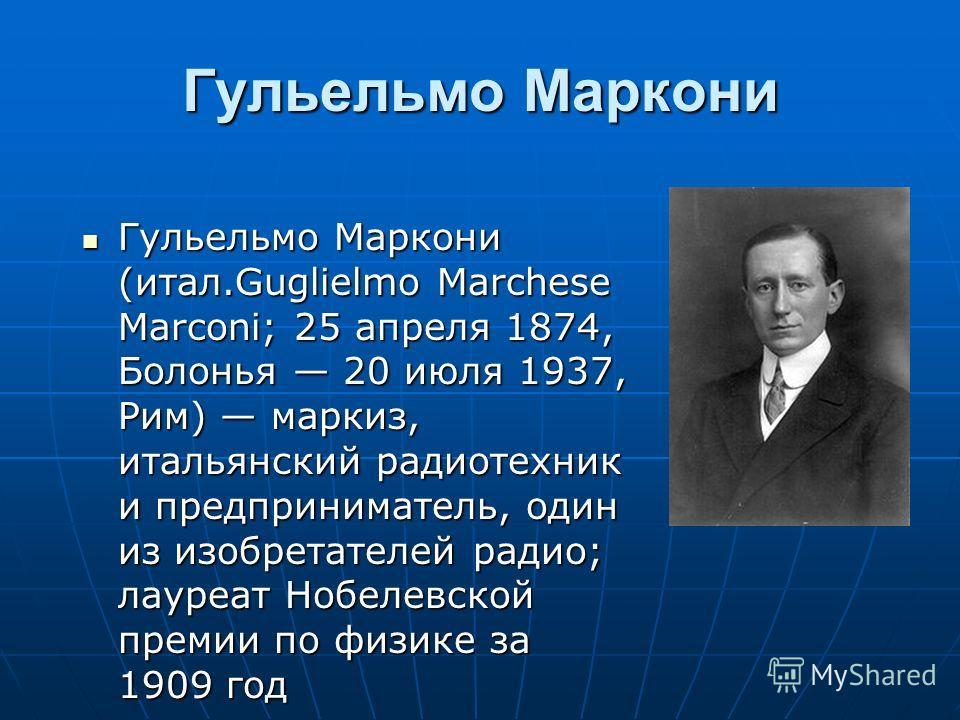 Гульельмо Маркони Гульельмо Маркони (итал.Guglielmo Marchese Marconi; 25 апреля 1874, Болонья 20 июля 1937, Рим) маркиз, итальянский радиотехник и предприниматель, один из изобретателей радио; лауреат Нобелевской премии по физике за 1909 год Гульельм