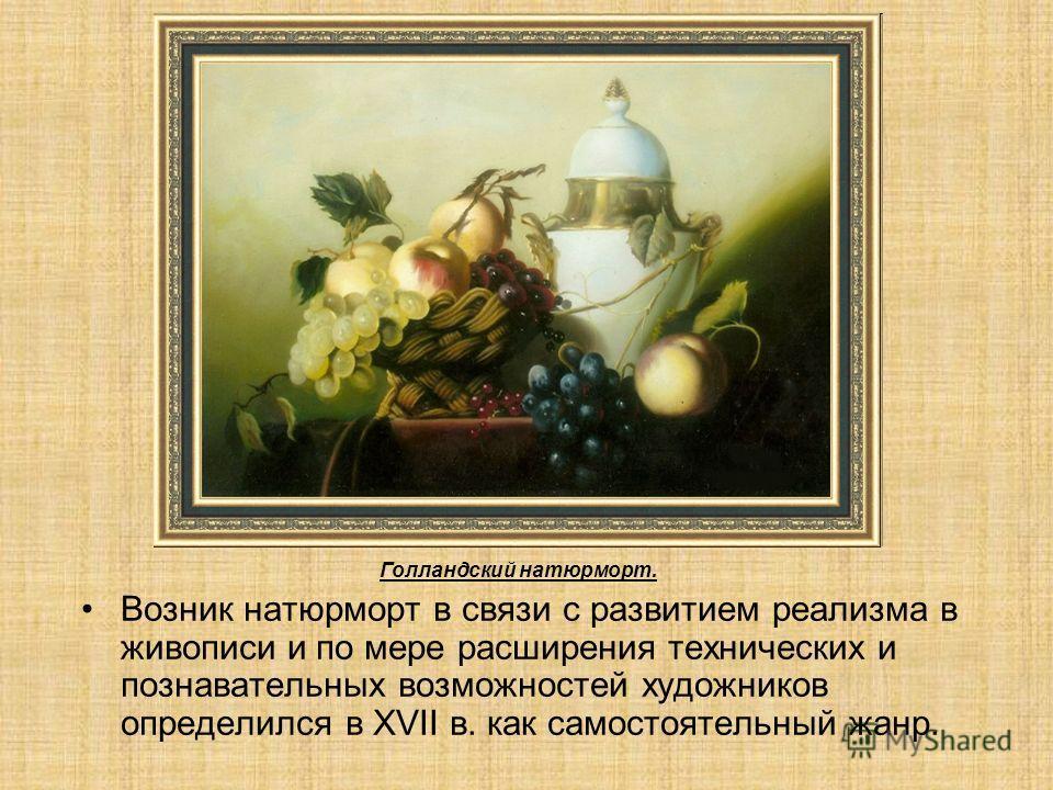 Возник натюрморт в связи с развитием реализма в живописи и по мере расширения технических и познавательных возможностей художников определился в XVII в. как самостоятельный жанр. Голландский натюрморт.