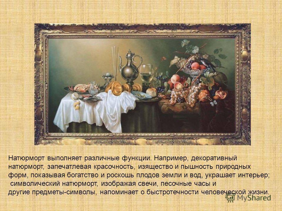 Натюрморт выполняет различные функции. Например, декоративный натюрморт, запечатлевая красочность, изящество и пышность природных форм, показывая богатство и роскошь плодов земли и вод, украшает интерьер; символический натюрморт, изображая свечи, пес