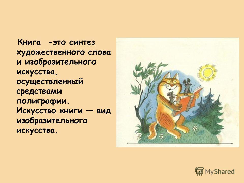 Книга -это синтез художественного слова и изобразительного искусства, осуществленный средствами полиграфии. Искусство книги вид изобразительного искусства.