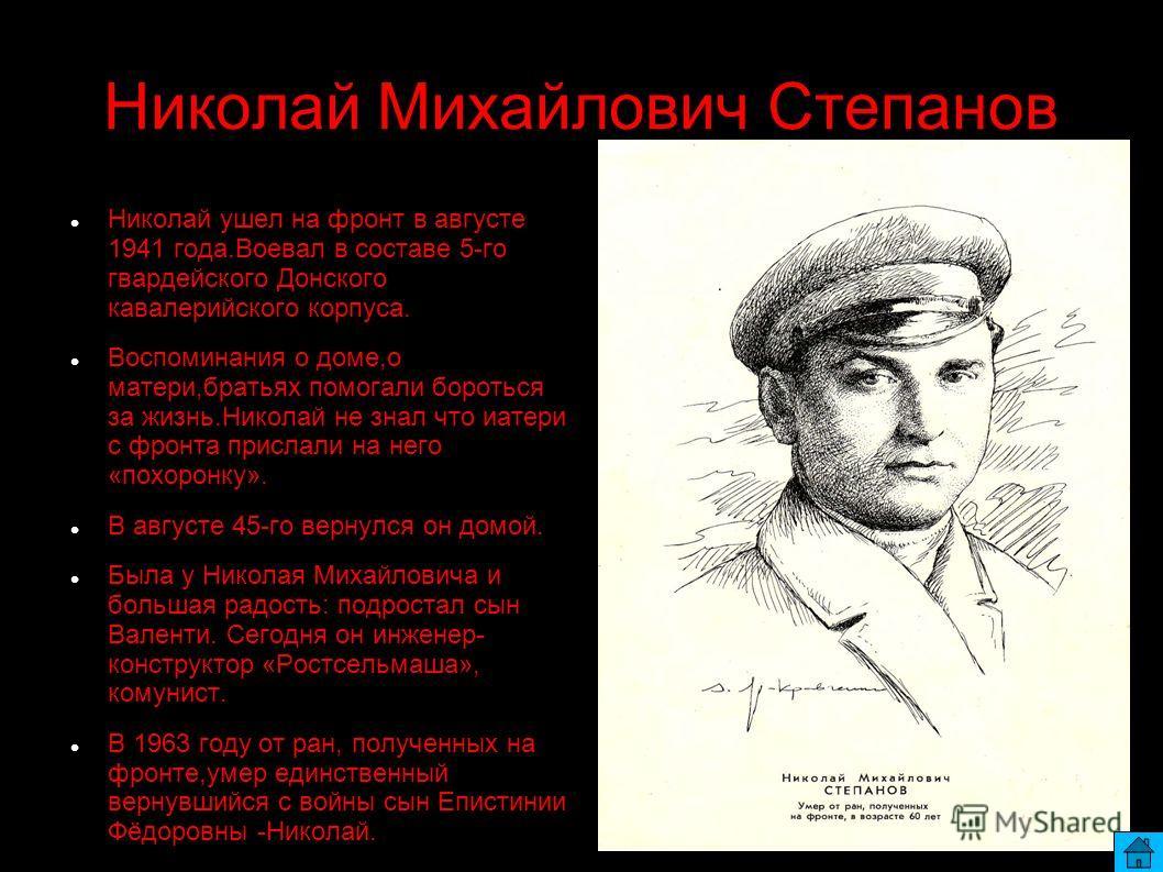 Николай Михайлович Степанов Николай ушел на фронт в августе 1941 года.Воевал в составе 5-го гвардейского Донского кавалерийского корпуса. Воспоминания о доме,о матери,братьях помогали бороться за жизнь.Николай не знал что иатери с фронта прислали на