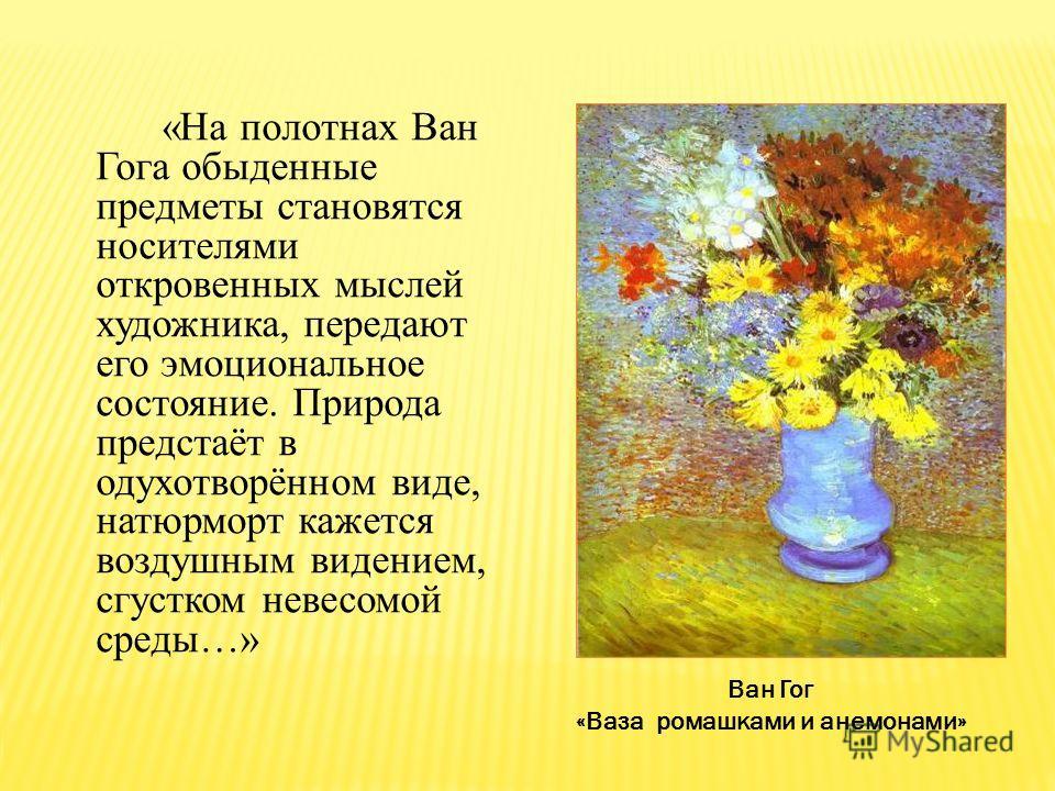 «На полотнах Ван Гога обыденные предметы становятся носителями откровенных мыслей художника, передают его эмоциональное состояние. Природа предстаёт в одухотворённом виде, натюрморт кажется воздушным видением, сгустком невесомой среды…» Ван Гог «Ваза