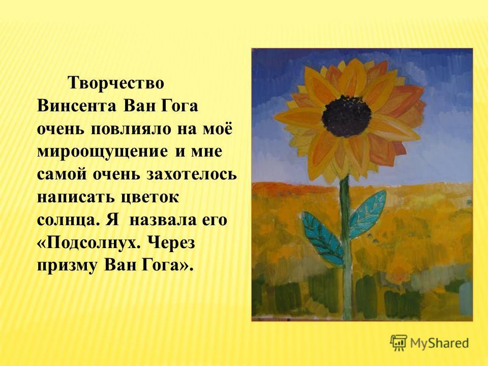 Творчество Винсента Ван Гога очень повлияло на моё мироощущение и мне самой очень захотелось написать цветок солнца. Я назвала его «Подсолнух. Через призму Ван Гога».