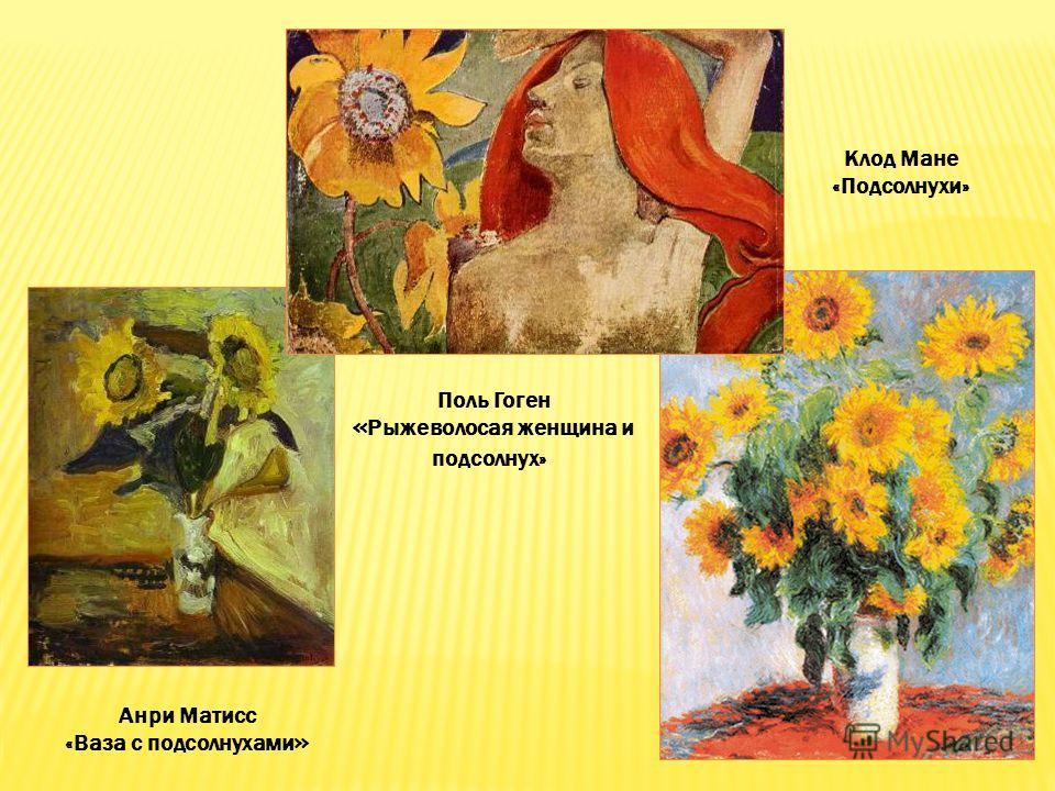 Анри Матисс «Ваза с подсолнухами » Поль Гоген « Рыжеволосая женщина и подсолнух» Клод Мане «Подсолнухи»
