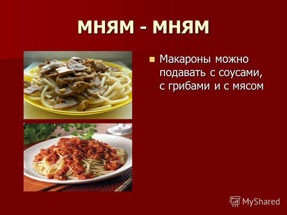 МНЯМ - МНЯМ Макароны можно подавать с соусами, с грибами и с мясом Макароны можно подавать с соусами, с грибами и с мясом