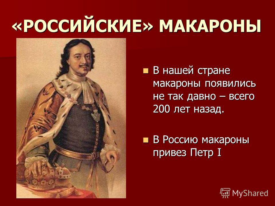 «РОССИЙСКИЕ» МАКАРОНЫ В нашей стране макароны появились не так давно – всего 200 лет назад. В нашей стране макароны появились не так давно – всего 200 лет назад. В Россию макароны привез Петр I В Россию макароны привез Петр I