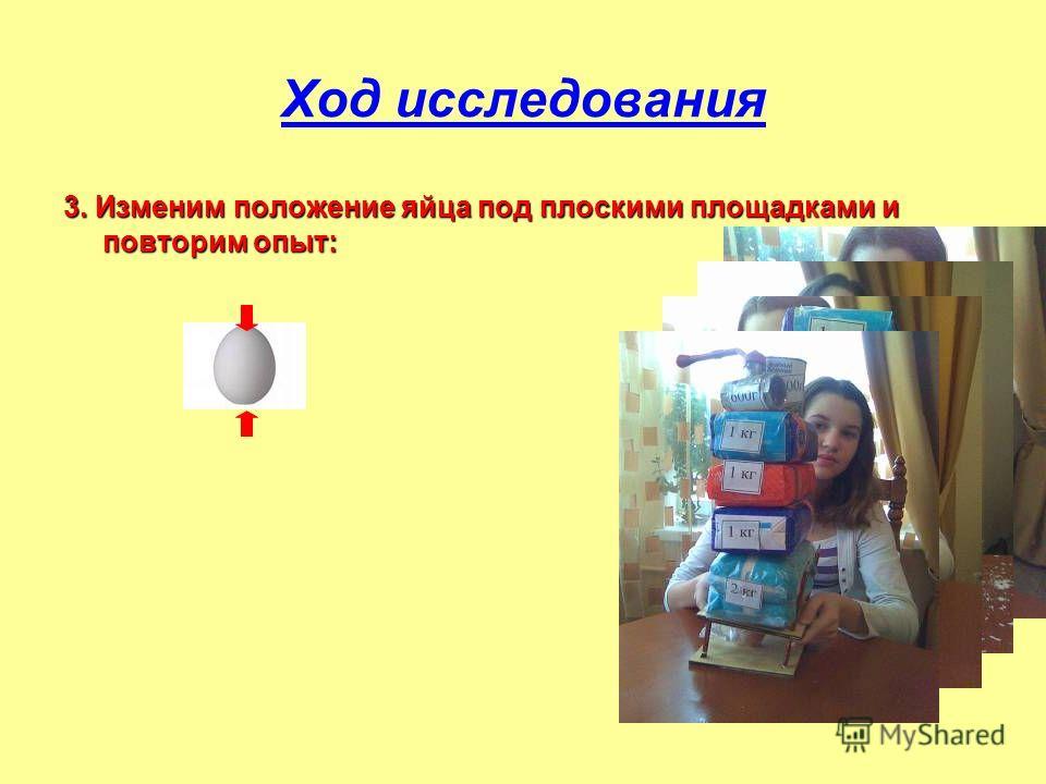 Ход исследования 3. Изменим положение яйца под плоскими площадками и повторим опыт: