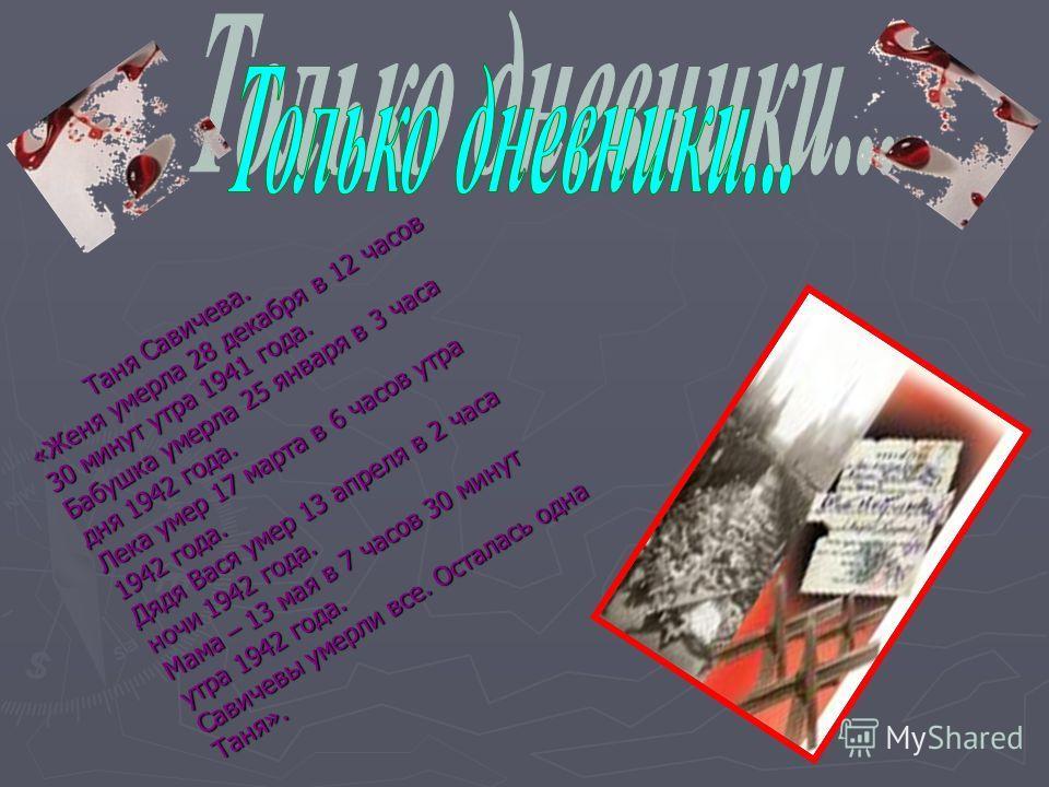 Таня Савичева. «Женя умерла 28 декабря в 12 часов 30 минут утра 1941 года. Бабушка умерла 25 января в 3 часа дня 1942 года. Лека умер 17 марта в 6 часов утра 1942 года. Дядя Вася умер 13 апреля в 2 часа ночи 1942 года. Мама – 13 мая в 7 часов 30 мину