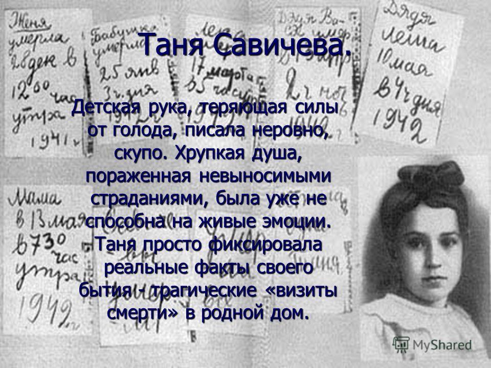 Таня Савичева. Детская рука, теряющая силы от голода, писала неровно, скупо. Хрупкая душа, пораженная невыносимыми страданиями, была уже не способна на живые эмоции. Таня просто фиксировала реальные факты своего бытия - трагические «визиты смерти» в
