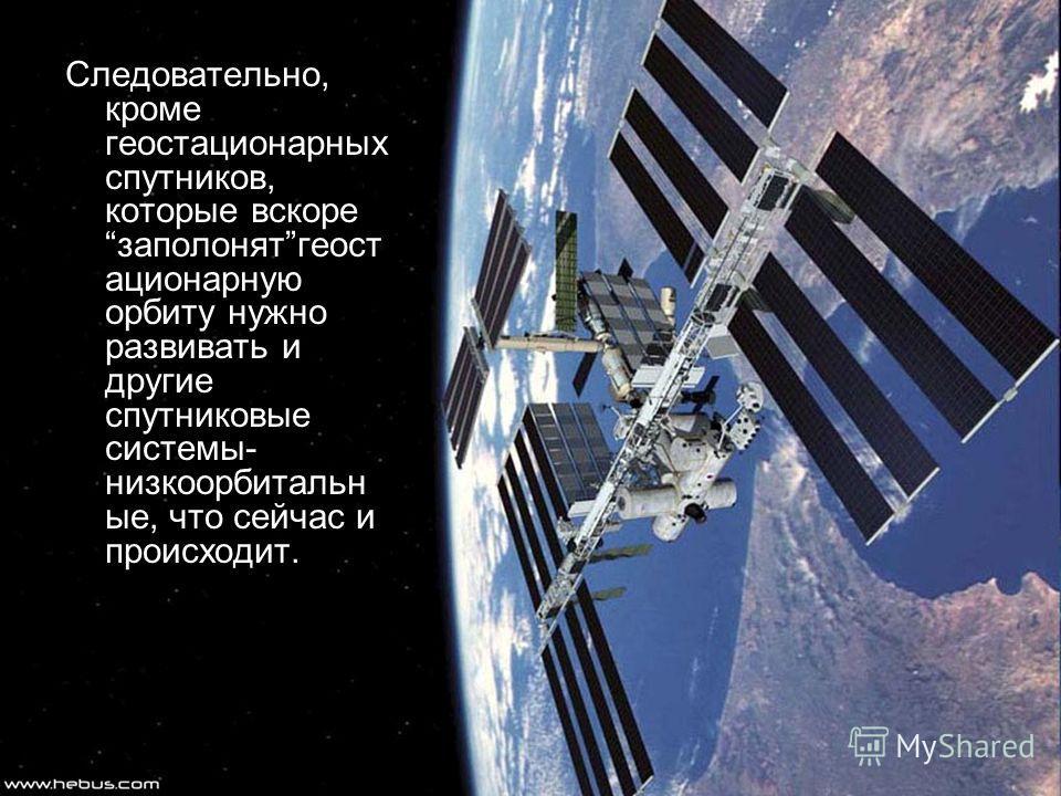 Следовательно, кроме геостационарных спутников, которые вскоре заполонятгеост ационарную орбиту нужно развивать и другие спутниковые системы- низкоорбитальн ые, что сейчас и происходит.