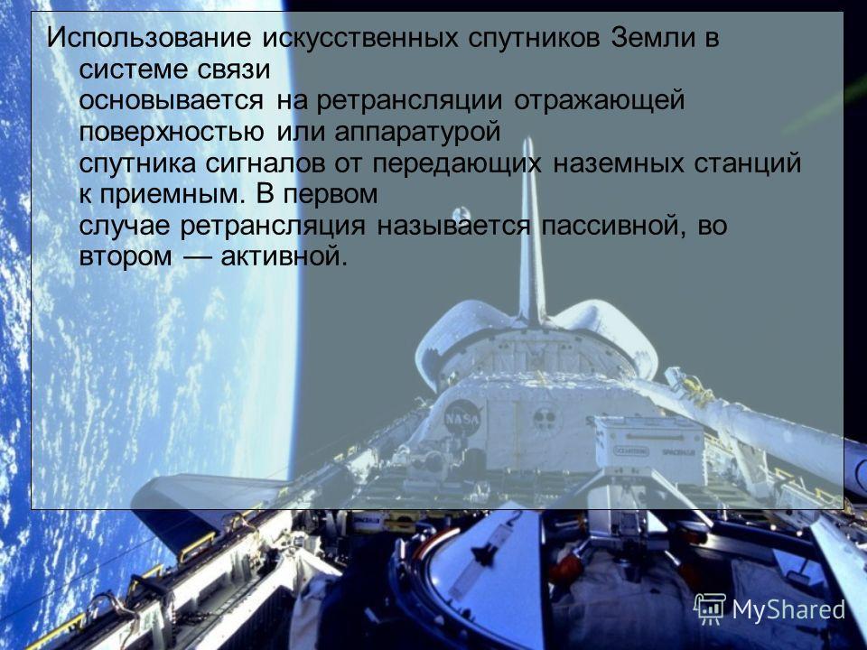Использование искусственных спутников Земли в системе связи основывается на ретрансляции отражающей поверхностью или аппаратурой спутника сигналов от передающих наземных станций к приемным. В первом случае ретрансляция называется пассивной, во втором