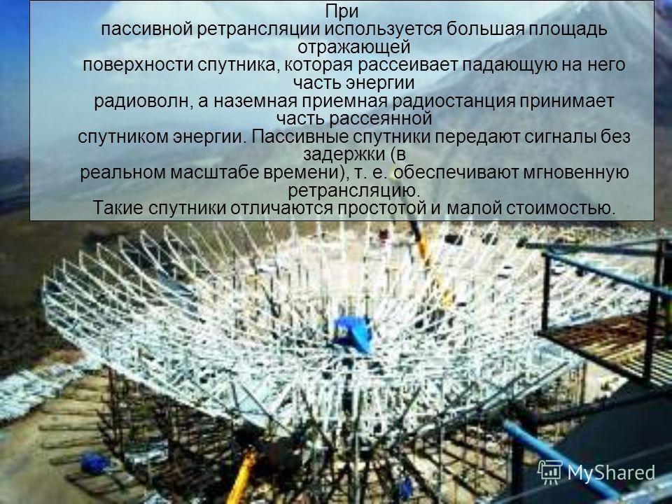 При пассивной ретрансляции используется большая площадь отражающей поверхности спутника, которая рассеивает падающую на него часть энергии радиоволн, а наземная приемная радиостанция принимает часть рассеянной спутником энергии. Пассивные спутники пе