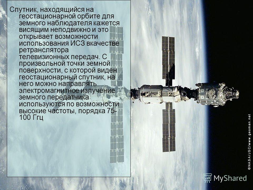Спутник, находящийся на геостационарной орбите для земного наблюдателя кажется висящим неподвижно и это открывает возможности использования ИСЗ вкачестве ретранслятора телевизионных передач. С произвольной точки земной поверхности, с которой виден ге