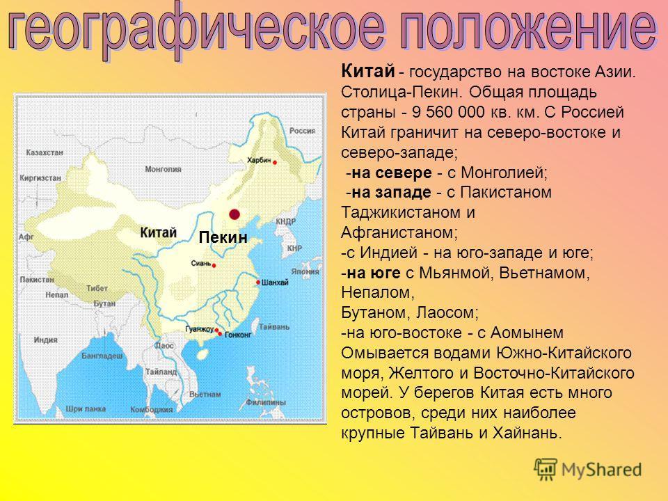 Китай - государство на востоке Азии. Столица-Пекин. Общая площадь страны - 9 560 000 кв. км. С Россией Китай граничит на северо-востоке и северо-западе; -на севере - с Монголией; -на западе - с Пакистаном Таджикистаном и Афганистаном; -с Индией - на