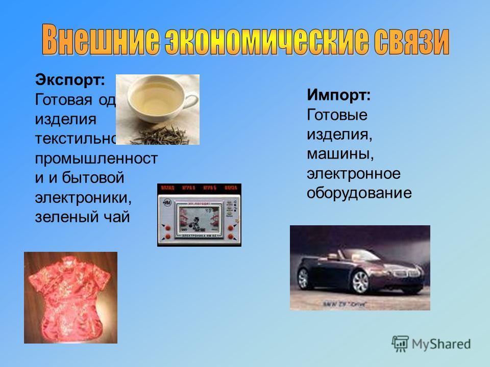 Экспорт: Готовая одежда, изделия текстильной промышленност и и бытовой электроники, зеленый чай Импорт: Готовые изделия, машины, электронное оборудование