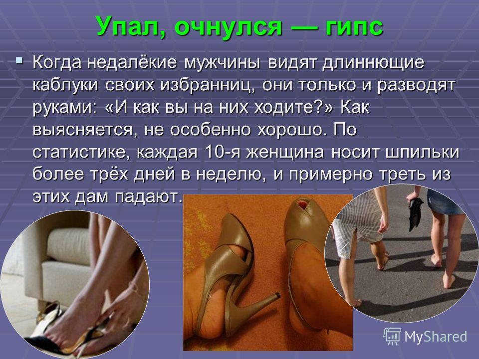Упал, очнулся гипс Когда недалёкие мужчины видят длиннющие каблуки своих избранниц, они только и разводят руками: «И как вы на них ходите?» Как выясняется, не особенно хорошо. По статистике, каждая 10-я женщина носит шпильки более трёх дней в неделю,