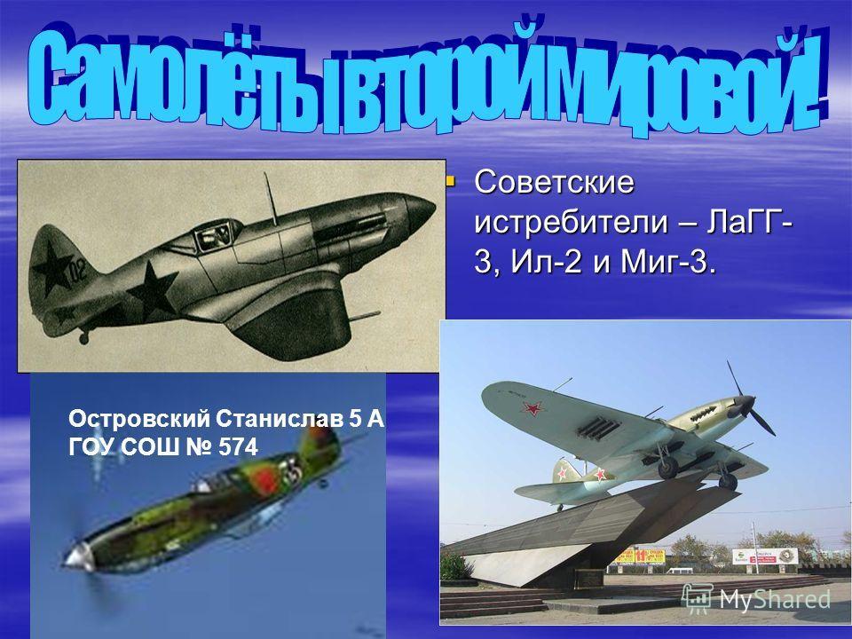 Советские истребители – ЛаГГ- 3, Ил-2 и Миг-3. Советские истребители – ЛаГГ- 3, Ил-2 и Миг-3. Островский Станислав 5 А ГОУ СОШ 574