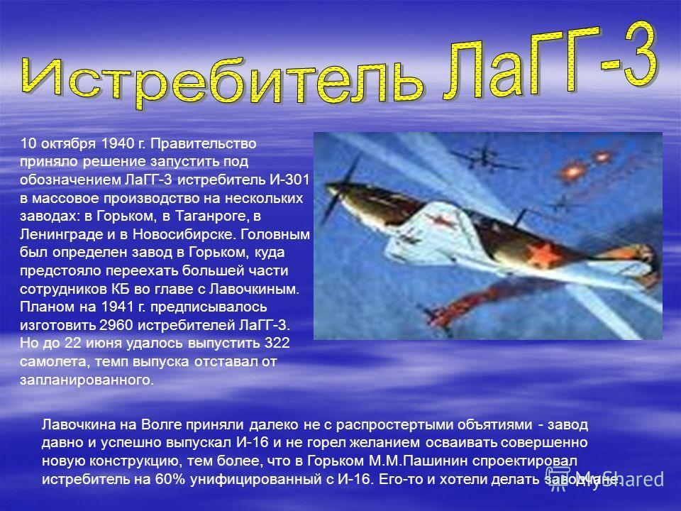 10 октября 1940 г. Правительство приняло решение запустить под обозначением ЛаГГ-3 истребитель И-301 в массовое производство на нескольких заводах: в Горьком, в Таганроге, в Ленинграде и в Новосибирске. Головным был определен завод в Горьком, куда пр