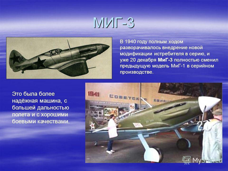 МИГ-3 В 1940 году полным ходом разворачивалось внедрение новой модификации истребителя в серию, и уже 20 декабря МиГ-3 полностью сменил предыдущую модель МиГ-1 в серийном производстве. Это была более надёжная машина, с большей дальностью полета и с х