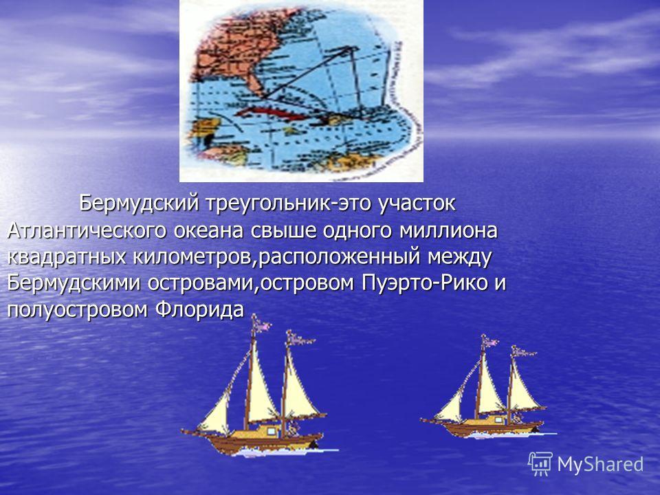 Бермудский треугольник-это участок Атлантического океана свыше одного миллиона квадратных километров,расположенный между Бермудскими островами,островом Пуэрто-Рико и полуостровом Флорида. Бермудский треугольник-это участок Атлантического океана свыше