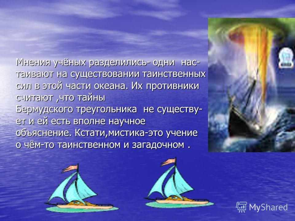Мнения учёных разделились- одни нас- таивают на существовании таинственных сил в этой части океана. Их противники считают,что тайны Бермудского треугольника не существу- ет и ей есть вполне научное объяснение. Кстати,мистика-это учение о чём-то таинс