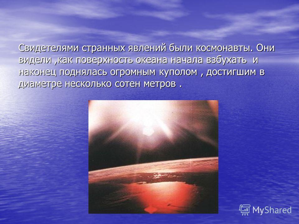 Свидетелями странных явлений были космонавты. Они видели,как поверхность океана начала взбухать и наконец поднялась огромным куполом, достигшим в диаметре несколько сотен метров.