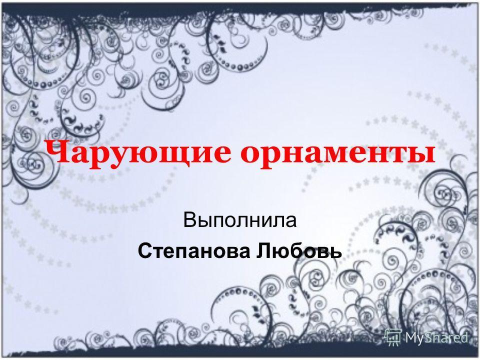 Чарующие орнаменты Выполнила Степанова Любовь