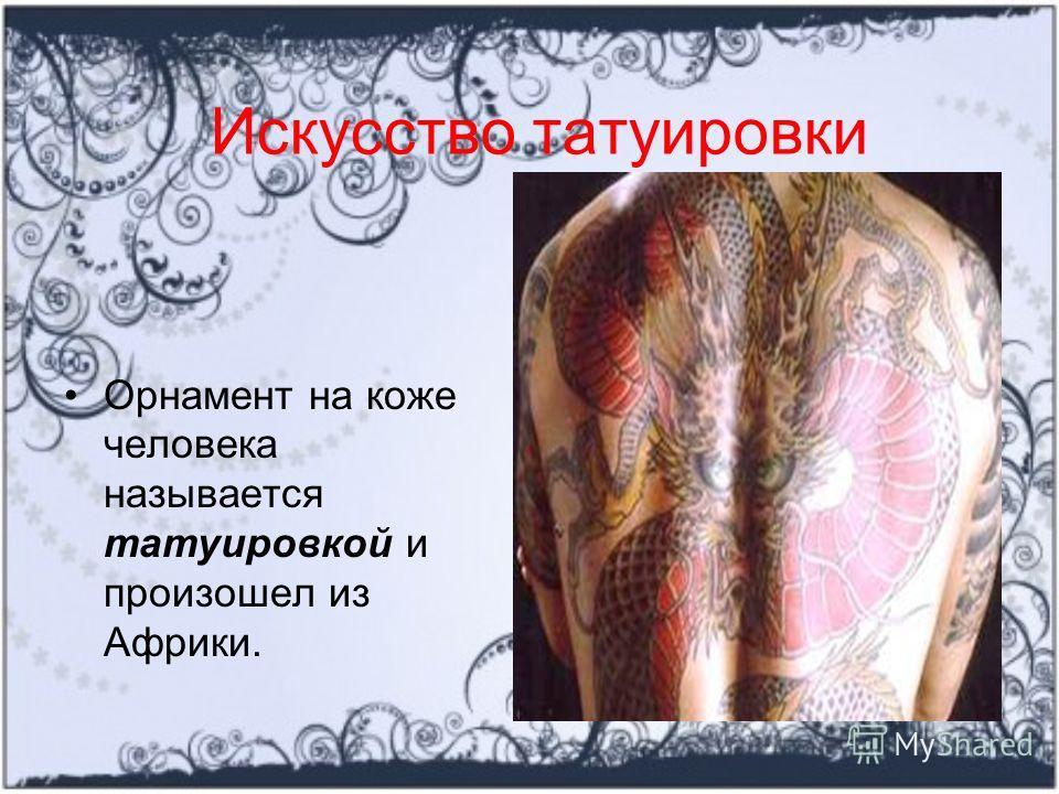 Искусство татуировки Орнамент на коже человека называется татуировкой и произошел из Африки.