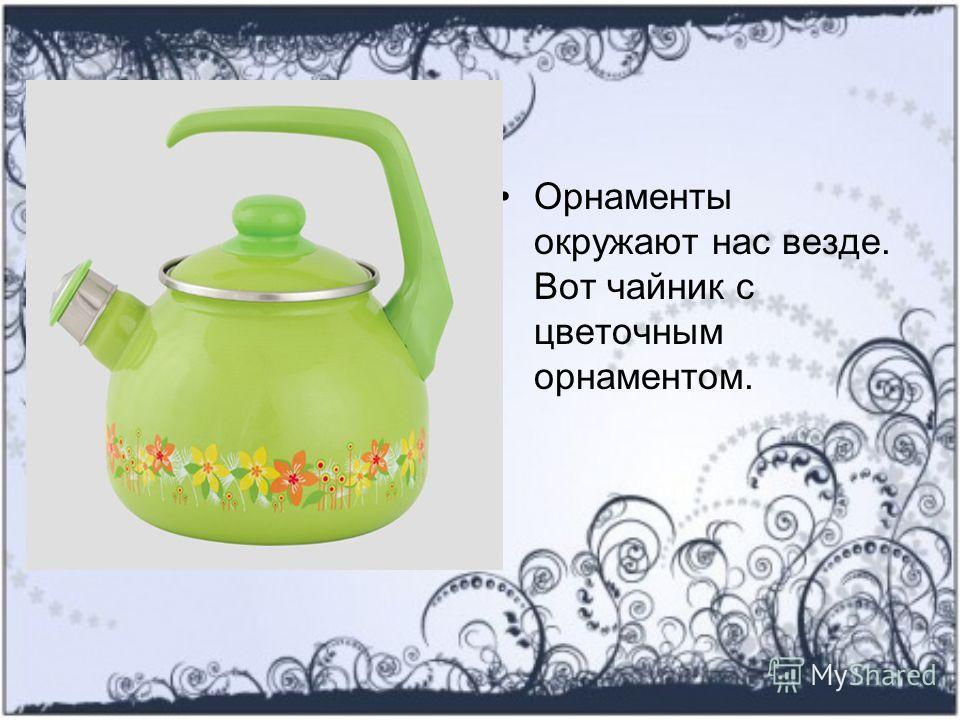 Орнаменты окружают нас везде. Вот чайник с цветочным орнаментом.