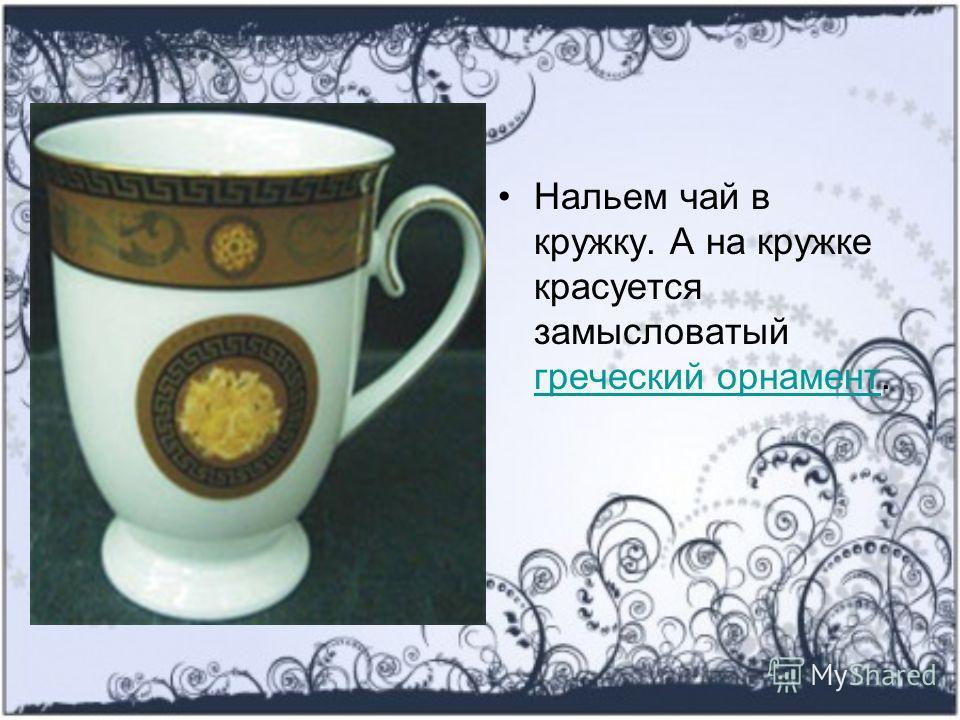 Нальем чай в кружку. А на кружке красуется замысловатый греческий орнамент. греческий орнамент