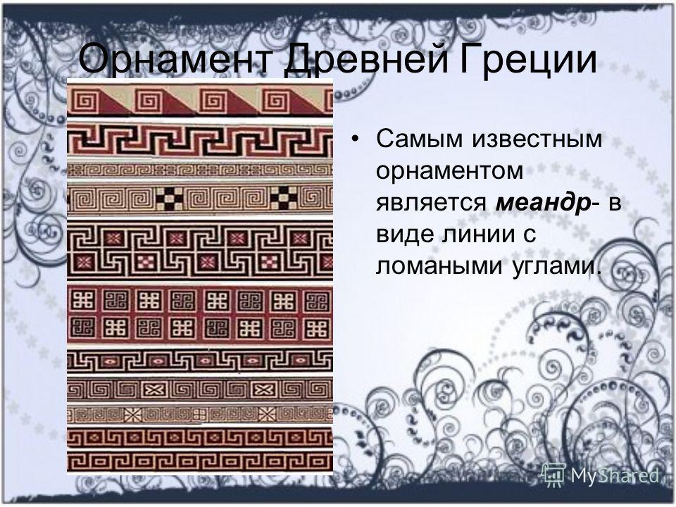 Орнамент Древней Греции Самым известным орнаментом является меандр- в виде линии с ломаными углами.